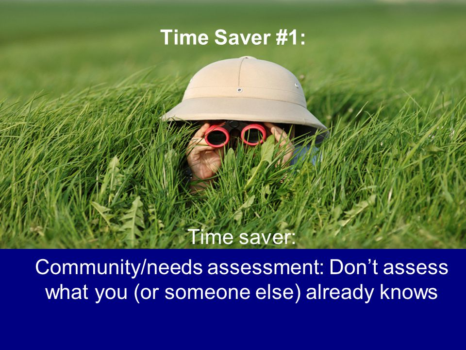Time Saver #1: Time saver: Community/needs assessment: Don't assess what you (or someone else) already knows