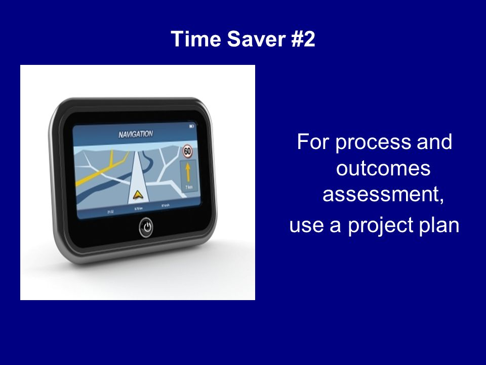 Time Saver #2 For process and outcomes assessment, use a project plan