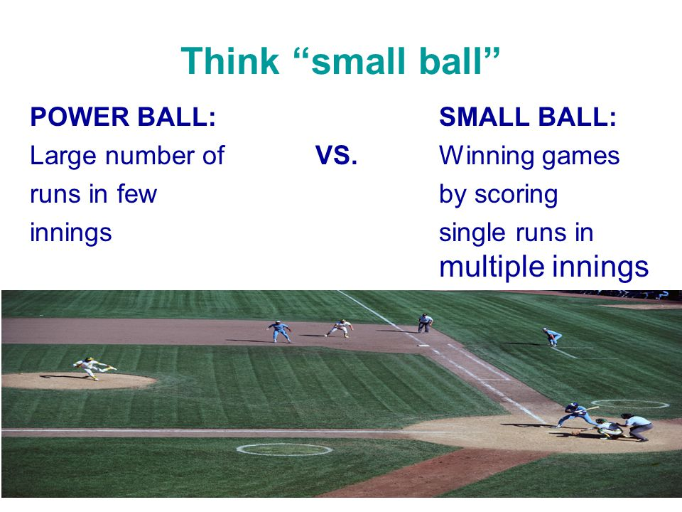 Think small ball POWER BALL: SMALL BALL: Large number of VS.
