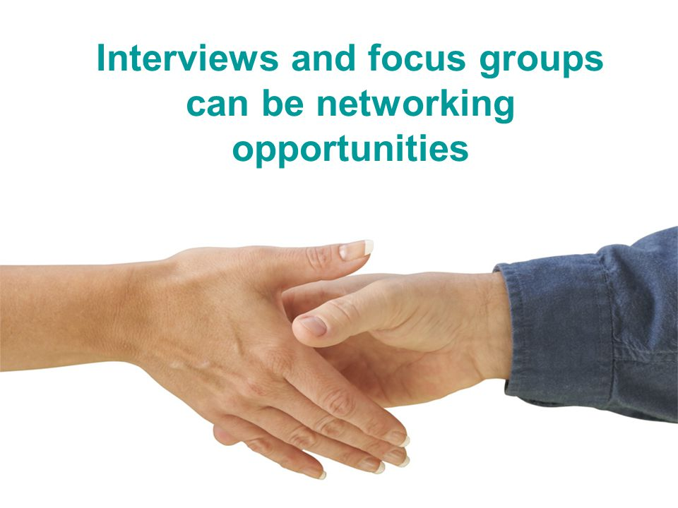Interviews and focus groups can be networking opportunities