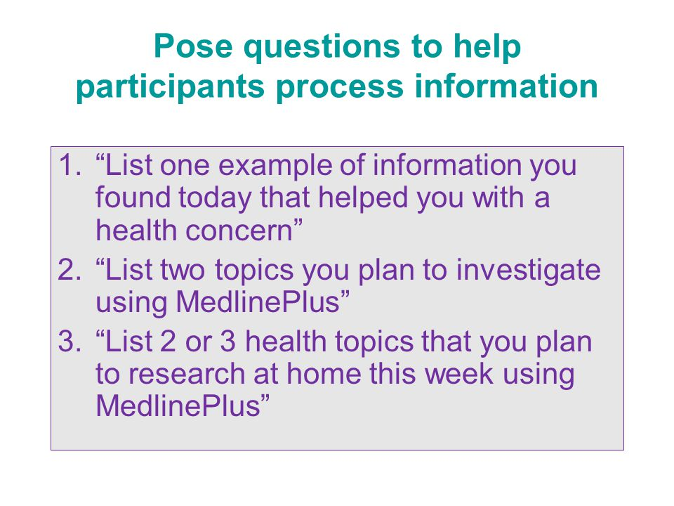 Pose questions to help participants process information 1. List one example of information you found today that helped you with a health concern 2. List two topics you plan to investigate using MedlinePlus 3. List 2 or 3 health topics that you plan to research at home this week using MedlinePlus