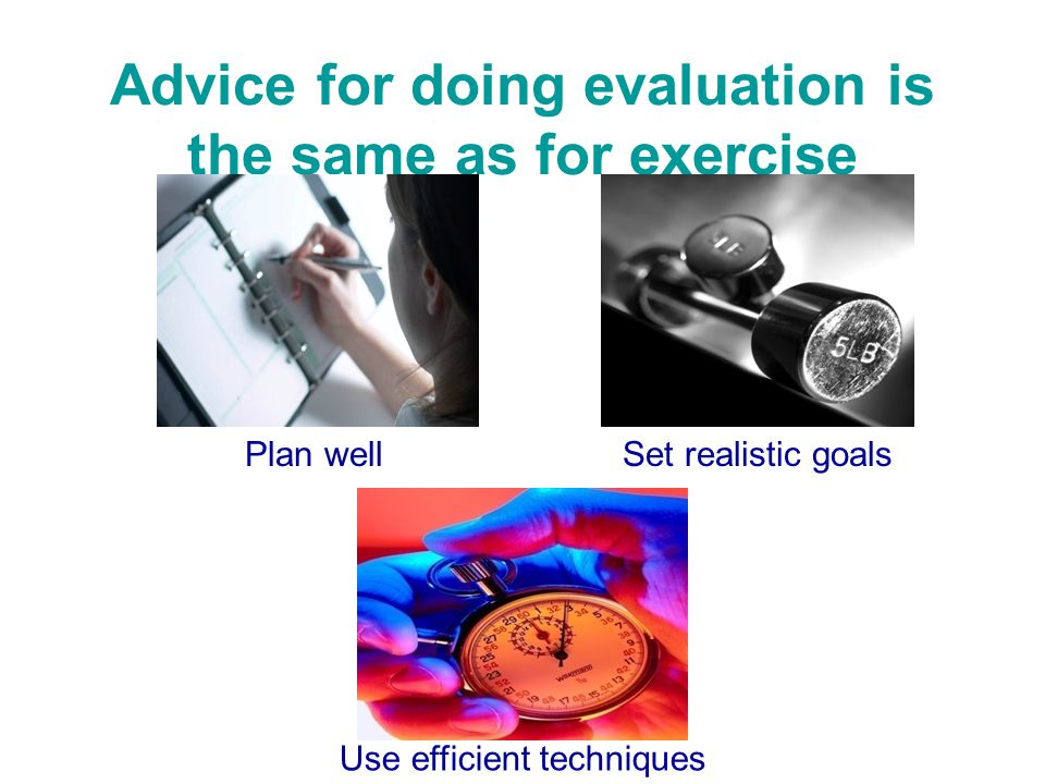 Advice for doing evaluation is the same as for exercise Plan wellSet realistic goals Use efficient techniques