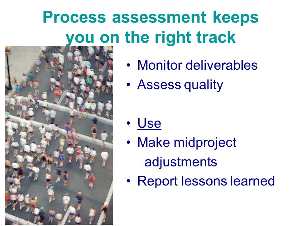 Process assessment keeps you on the right track Monitor deliverables Assess quality Use Make midproject adjustments Report lessons learned