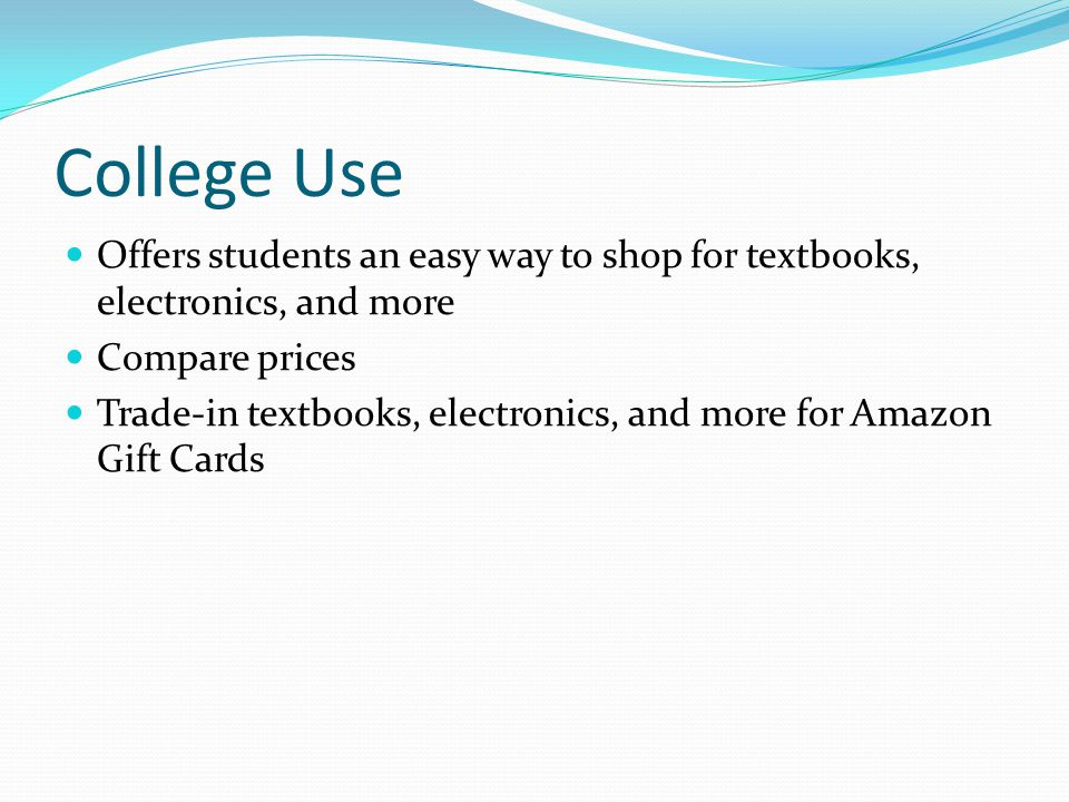 College Use Offers students an easy way to shop for textbooks, electronics, and more Compare prices Trade-in textbooks, electronics, and more for Amazon Gift Cards