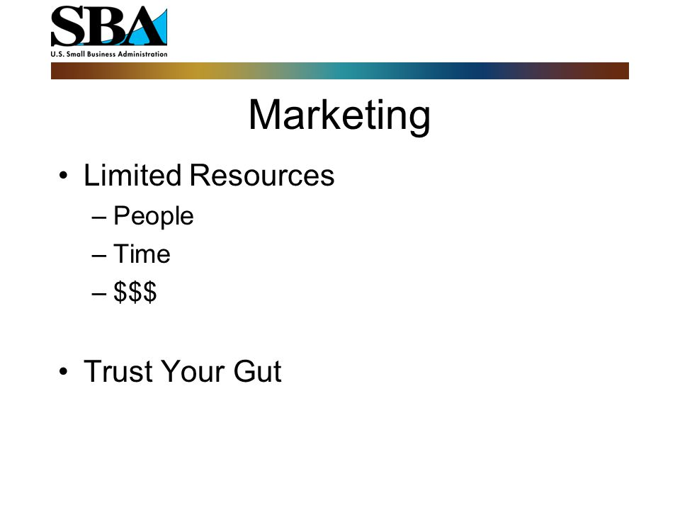 Marketing Limited Resources –People –Time –$$$ Trust Your Gut