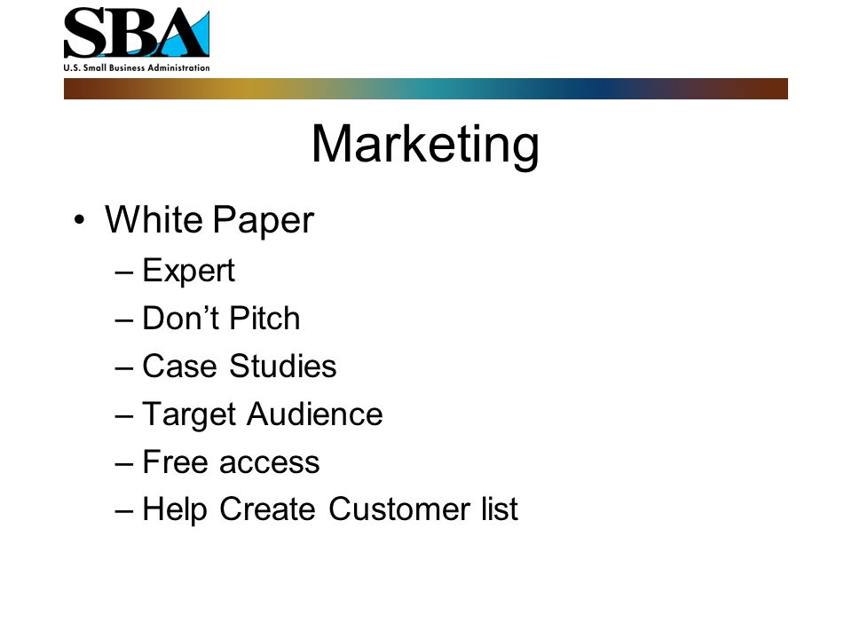 Marketing White Paper –Expert –Don't Pitch –Case Studies –Target Audience –Free access –Help Create Customer list