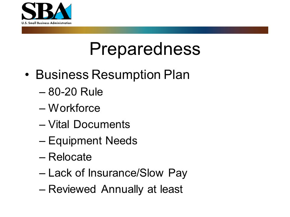 Preparedness Business Resumption Plan –80-20 Rule –Workforce –Vital Documents –Equipment Needs –Relocate –Lack of Insurance/Slow Pay –Reviewed Annuall