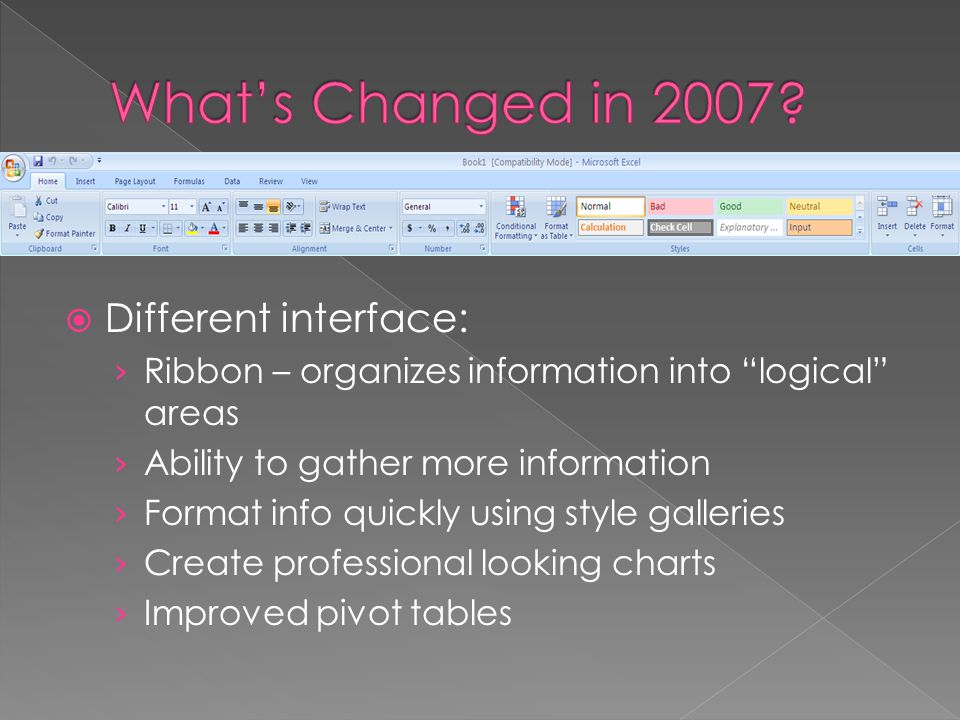  Different interface: › Ribbon – organizes information into logical areas › Ability to gather more information › Format info quickly using style galleries › Create professional looking charts › Improved pivot tables
