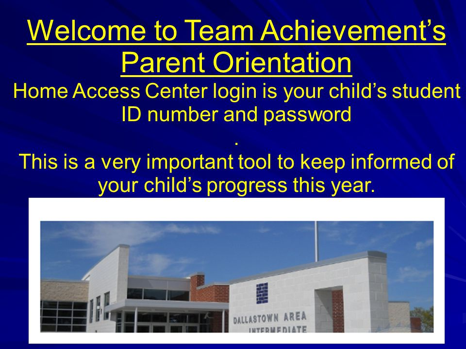 Welcome to Team Achievement's Parent Orientation Home Access Center login is your child's student ID number and password.