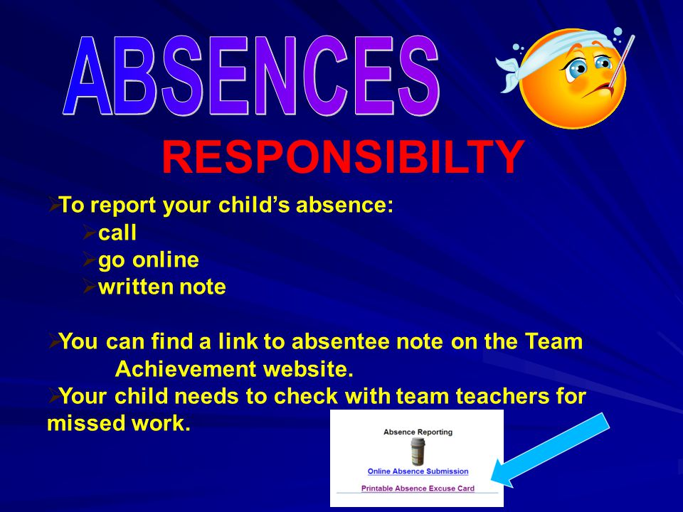 RESPONSIBILTY  To report your child's absence:  call  go online  written note  You can find a link to absentee note on the Team Achievement website.
