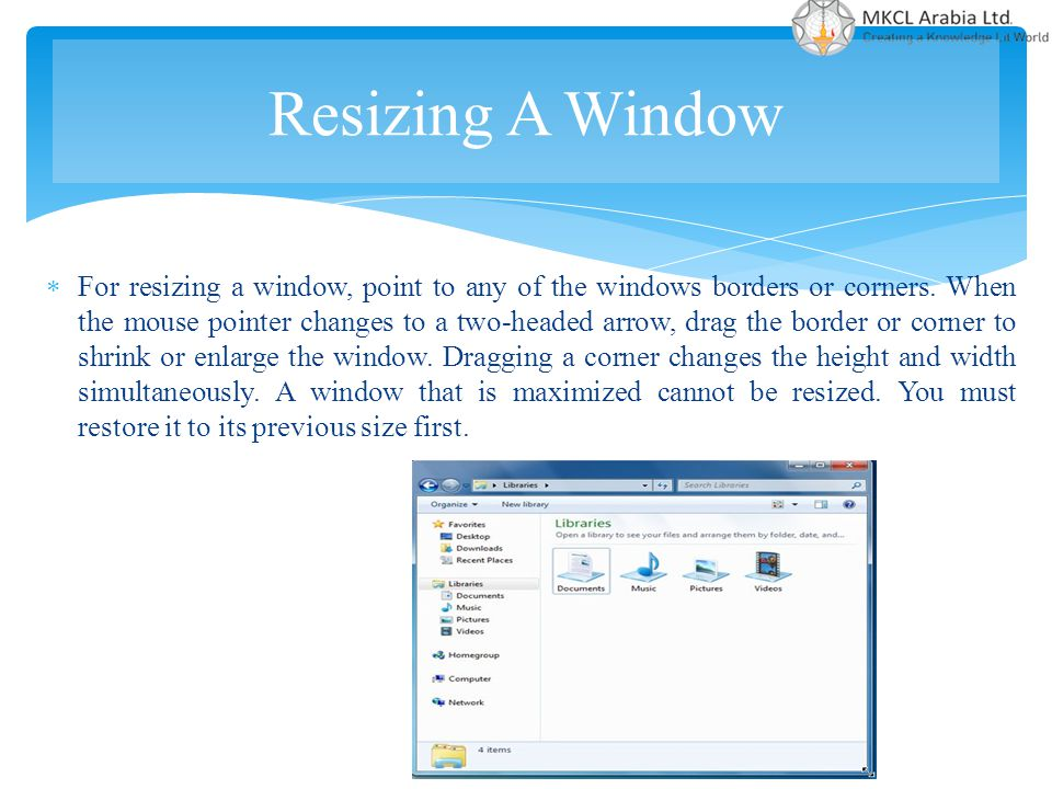  For resizing a window, point to any of the windows borders or corners. When the mouse pointer changes to a two-headed arrow, drag the border or corn