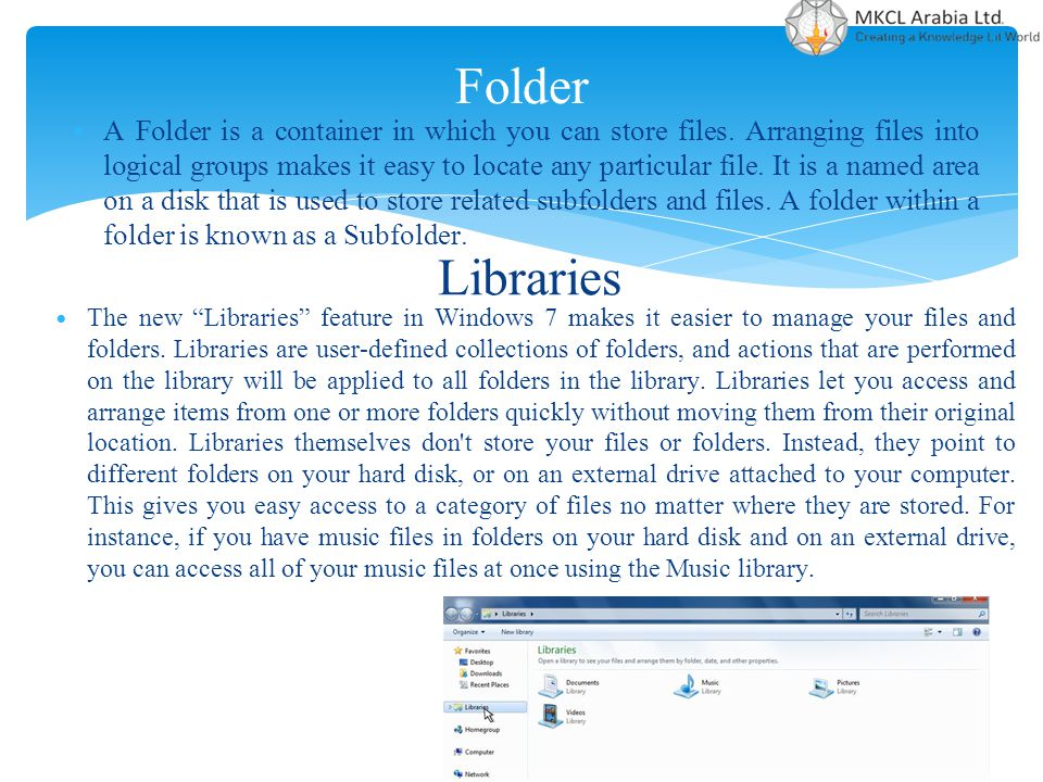 Folder A Folder is a container in which you can store files. Arranging files into logical groups makes it easy to locate any particular file. It is a