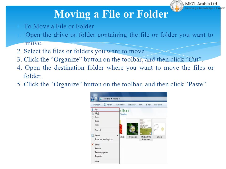 Moving a File or Folder To Move a File or Folder 1. Open the drive or folder containing the file or folder you want to move. 2. Select the files or fo