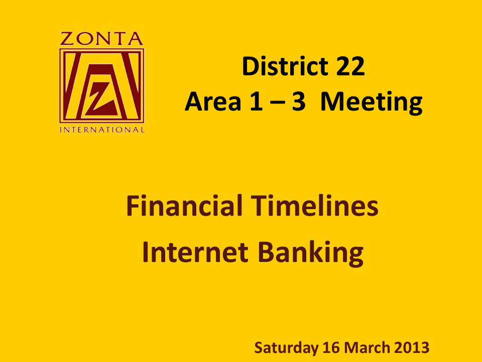 District 22 Area 1 – 3 Meeting Financial Timelines Internet Banking Saturday 16 March 2013