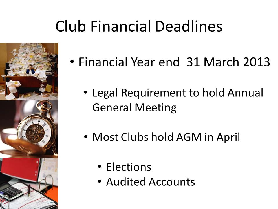 Club Financial Deadlines Financial Year end 31 March 2013 Legal Requirement to hold Annual General Meeting Most Clubs hold AGM in April Elections Audited Accounts