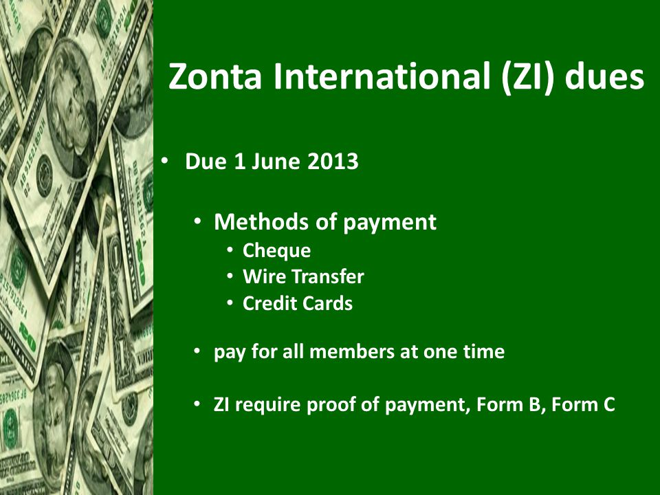 Zonta International (ZI) dues Due 1 June 2013 Methods of payment Cheque Wire Transfer Credit Cards pay for all members at one time ZI require proof of payment, Form B, Form C