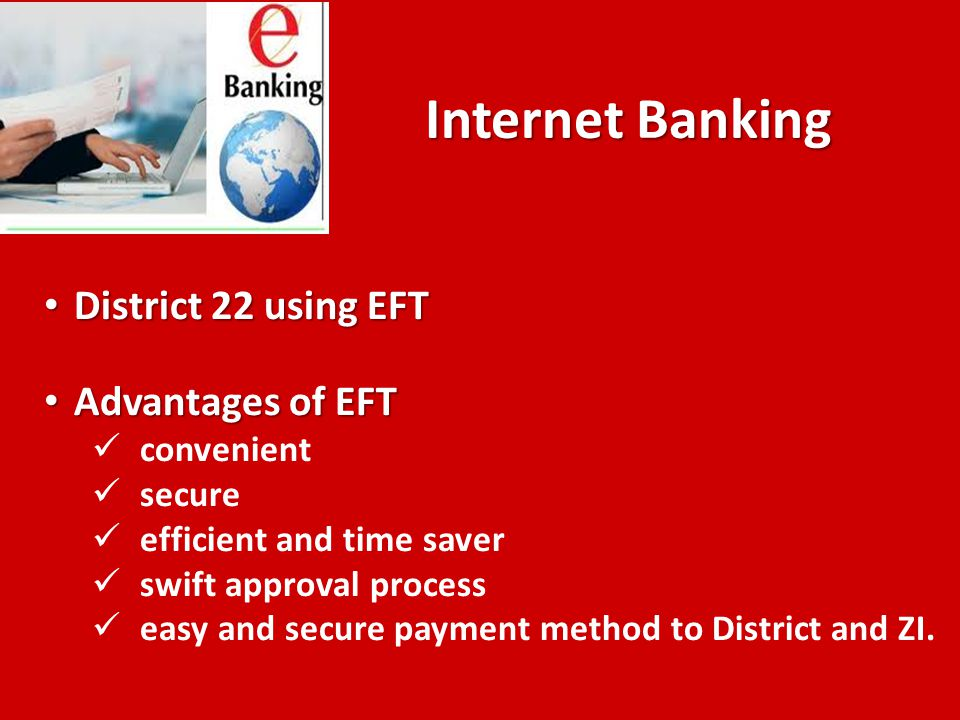 Internet Banking District 22 using EFT District 22 using EFT Advantages of EFT Advantages of EFT convenient secure efficient and time saver swift approval process easy and secure payment method to District and ZI.