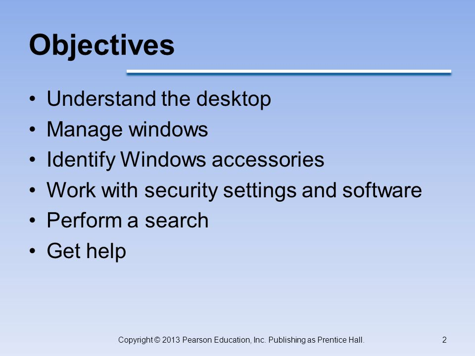 Objectives Understand the desktop Manage windows Identify Windows accessories Work with security settings and software Perform a search Get help Copyright © 2013 Pearson Education, Inc.
