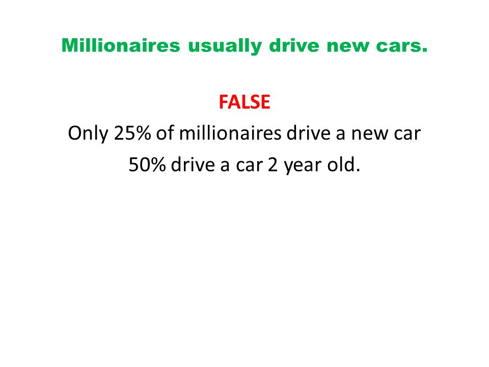 Millionaires usually drive new cars.