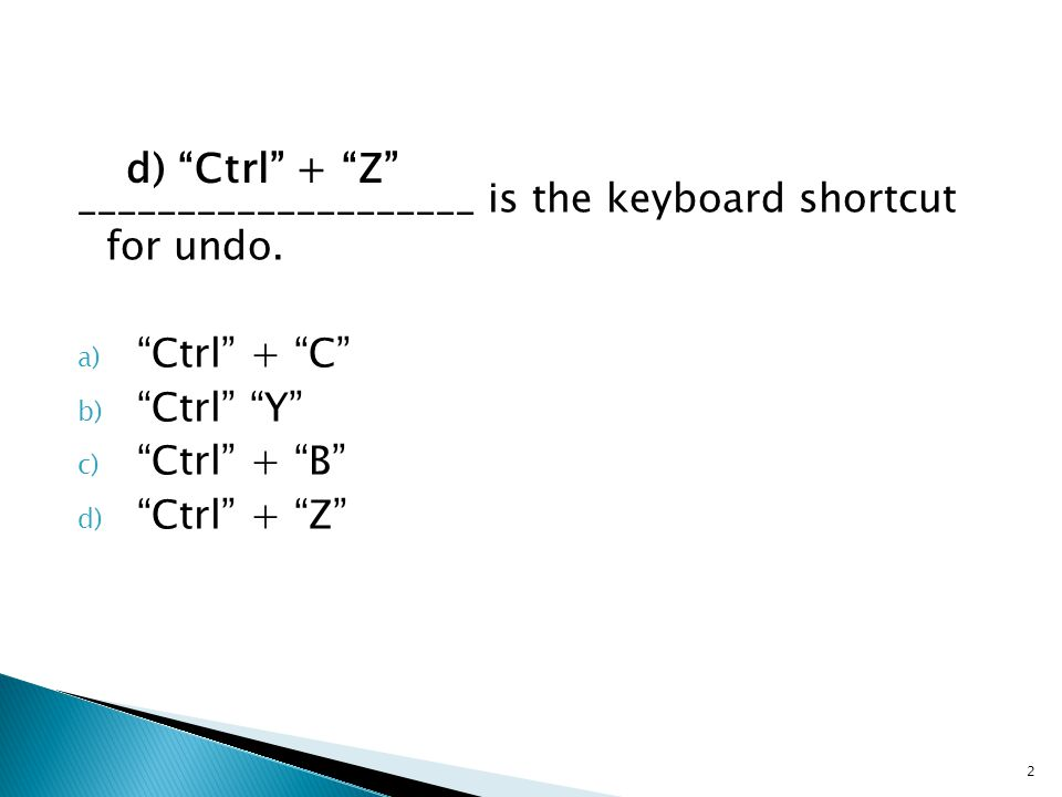 "____________________ is the keyboard shortcut for undo. a) ""Ctrl"" + ""C"" b) ""Ctrl"" ""Y"" c) ""Ctrl"" + ""B"" d) ""Ctrl"" + ""Z"" 2"