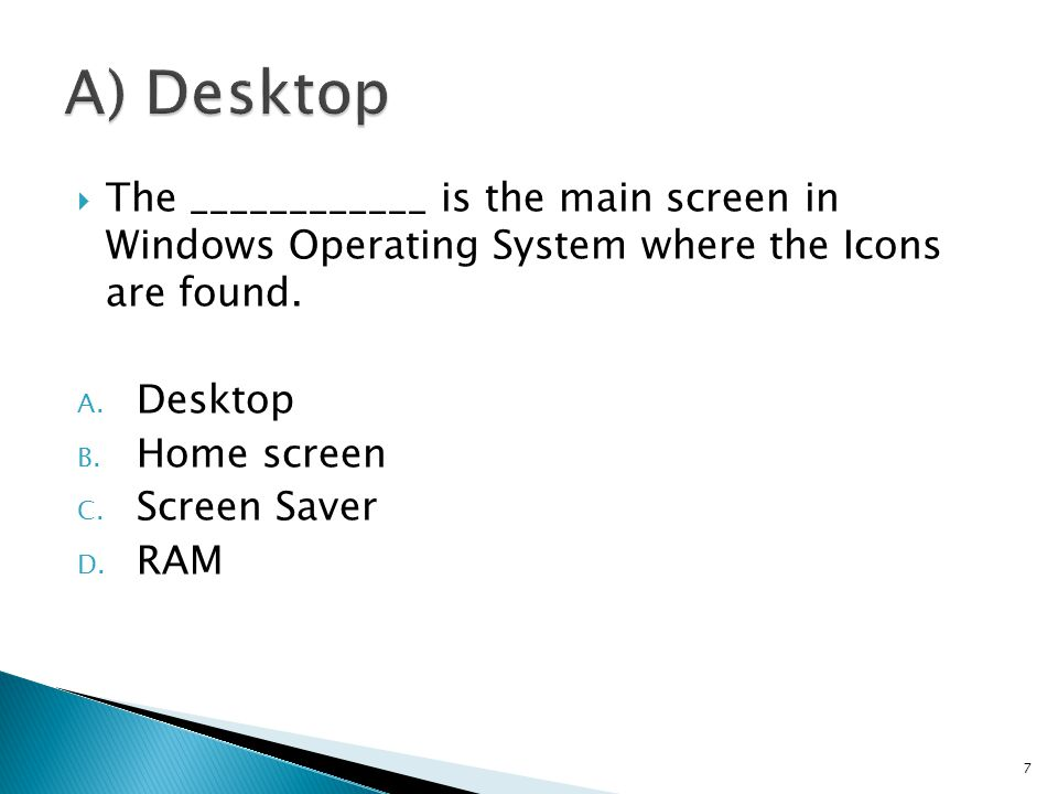  The ____________ is the main screen in Windows Operating System where the Icons are found. A. Desktop B. Home screen C. Screen Saver D. RAM 7