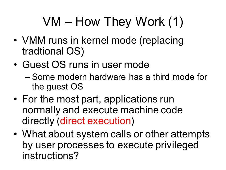 VM – How They Work (1) VMM runs in kernel mode (replacing tradtional OS) Guest OS runs in user mode –Some modern hardware has a third mode for the gue