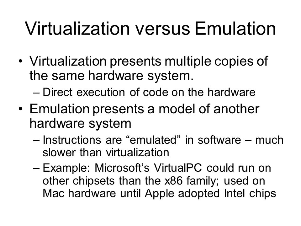 Virtualization versus Emulation Virtualization presents multiple copies of the same hardware system. –Direct execution of code on the hardware Emulati