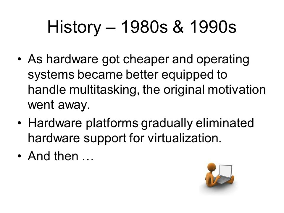 History – 1980s & 1990s As hardware got cheaper and operating systems became better equipped to handle multitasking, the original motivation went away