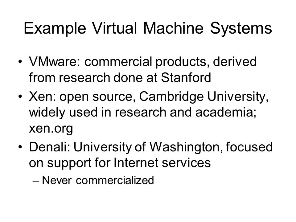 Example Virtual Machine Systems VMware: commercial products, derived from research done at Stanford Xen: open source, Cambridge University, widely use
