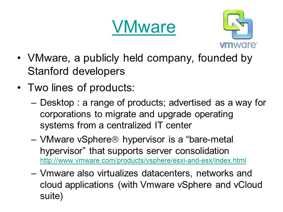 VMware VMware, a publicly held company, founded by Stanford developers Two lines of products: –Desktop : a range of products; advertised as a way for