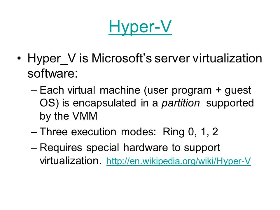 Hyper-V Hyper_V is Microsoft's server virtualization software: –Each virtual machine (user program + guest OS) is encapsulated in a partition supporte