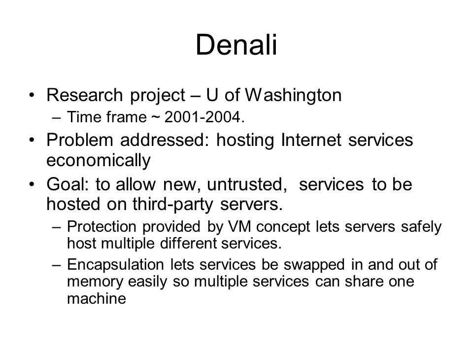 Denali Research project – U of Washington –Time frame ~ 2001-2004. Problem addressed: hosting Internet services economically Goal: to allow new, untru