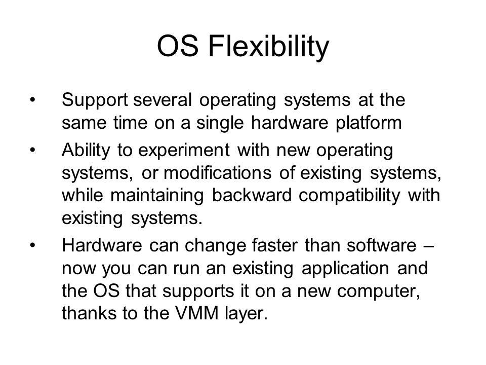 OS Flexibility Support several operating systems at the same time on a single hardware platform Ability to experiment with new operating systems, or m