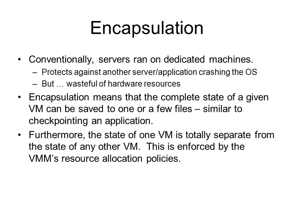 Encapsulation Conventionally, servers ran on dedicated machines. –Protects against another server/application crashing the OS –But … wasteful of hardw
