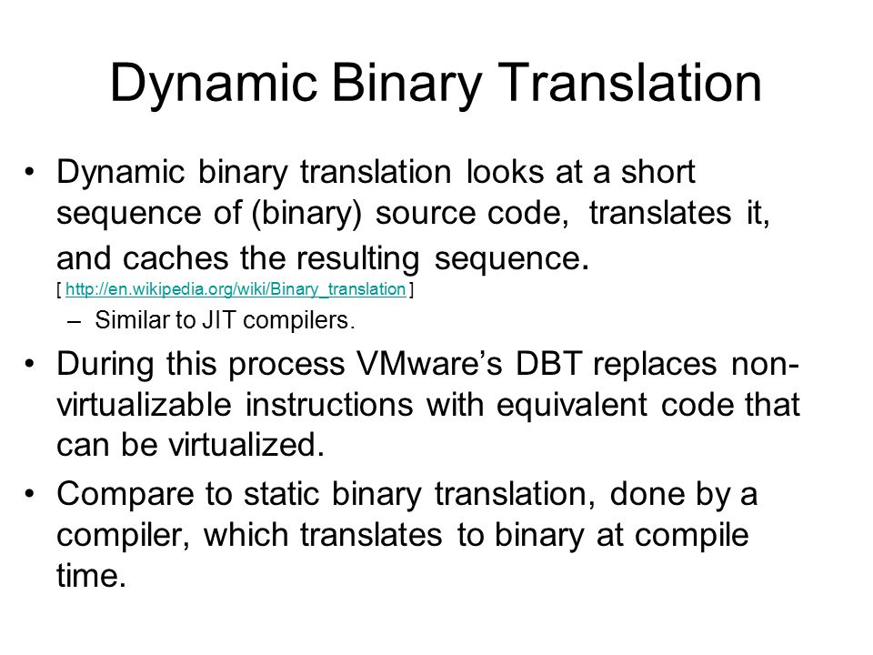Dynamic Binary Translation Dynamic binary translation looks at a short sequence of (binary) source code, translates it, and caches the resulting seque
