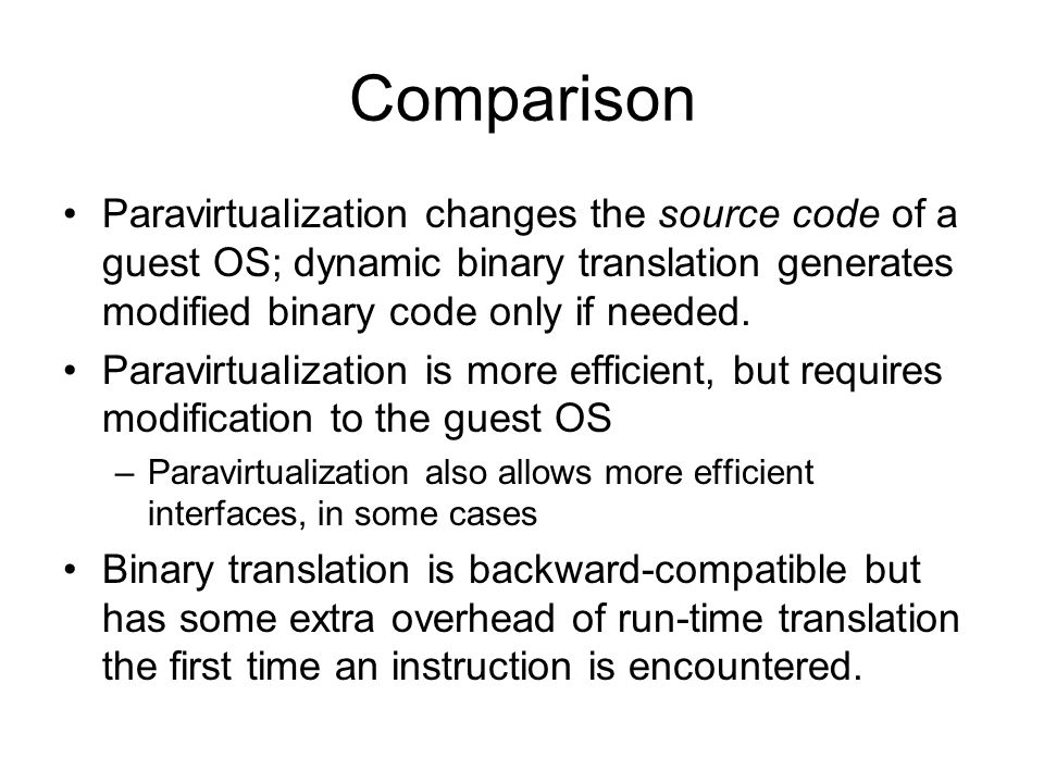 Comparison Paravirtualization changes the source code of a guest OS; dynamic binary translation generates modified binary code only if needed. Paravir