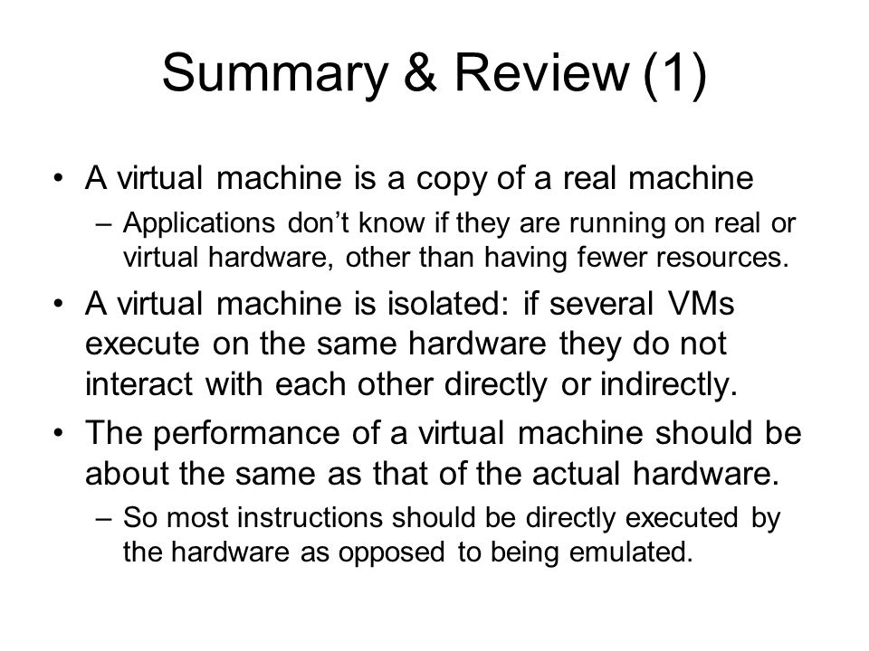 Summary & Review (1) A virtual machine is a copy of a real machine –Applications don't know if they are running on real or virtual hardware, other tha