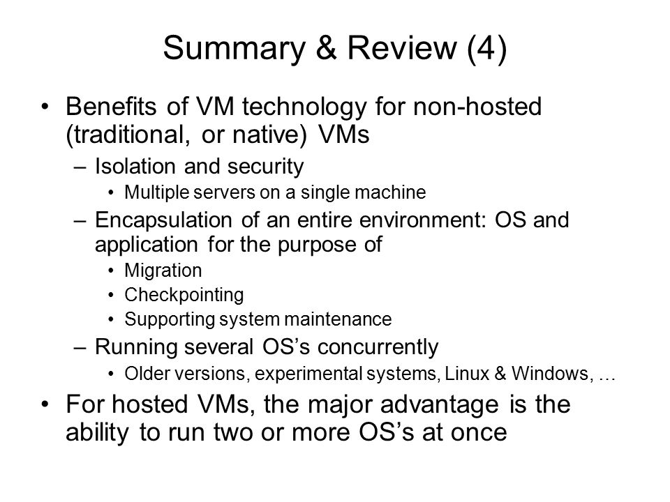 Summary & Review (4) Benefits of VM technology for non-hosted (traditional, or native) VMs –Isolation and security Multiple servers on a single machin
