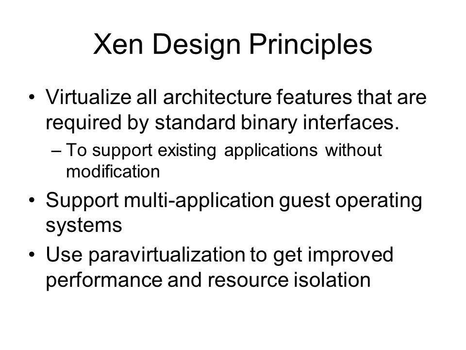 Xen Design Principles Virtualize all architecture features that are required by standard binary interfaces. –To support existing applications without