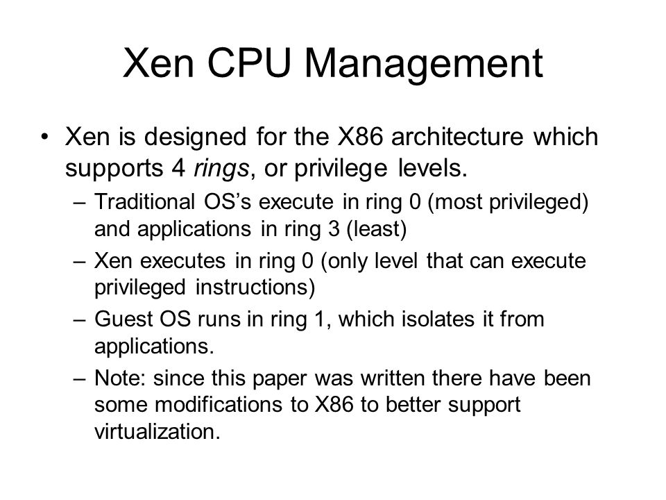 Xen CPU Management Xen is designed for the X86 architecture which supports 4 rings, or privilege levels. –Traditional OS's execute in ring 0 (most pri