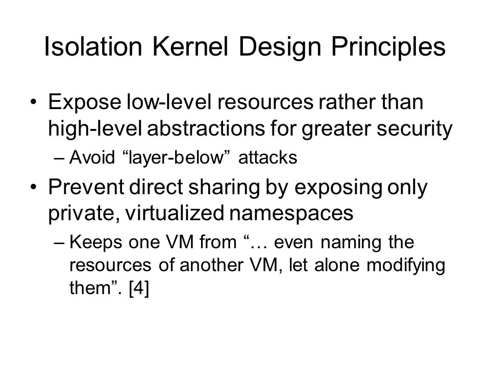 "Isolation Kernel Design Principles Expose low-level resources rather than high-level abstractions for greater security –Avoid ""layer-below"" attacks Pr"