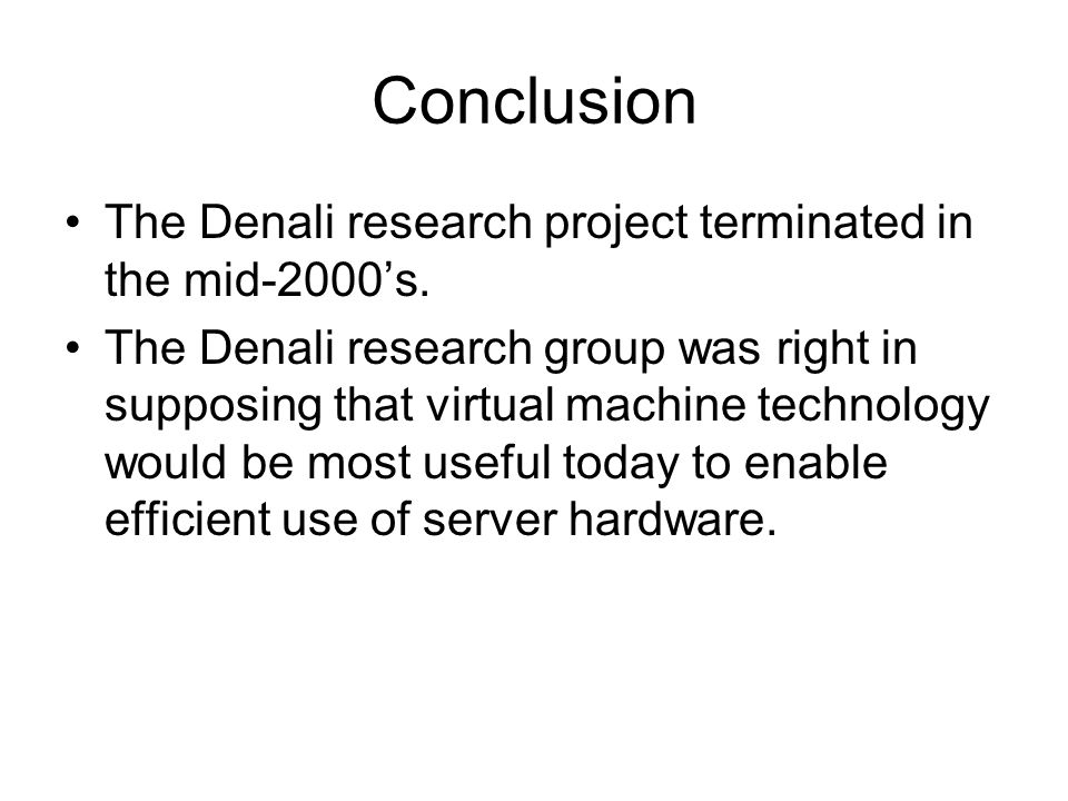 Conclusion The Denali research project terminated in the mid-2000's. The Denali research group was right in supposing that virtual machine technology