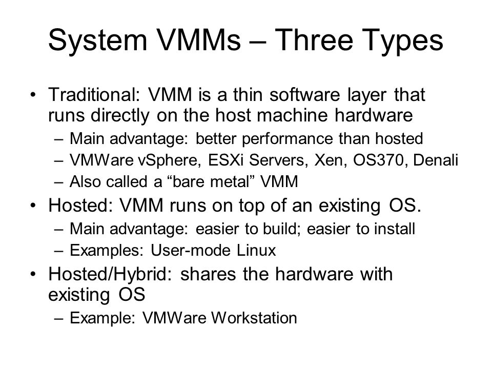 System VMMs – Three Types Traditional: VMM is a thin software layer that runs directly on the host machine hardware –Main advantage: better performanc