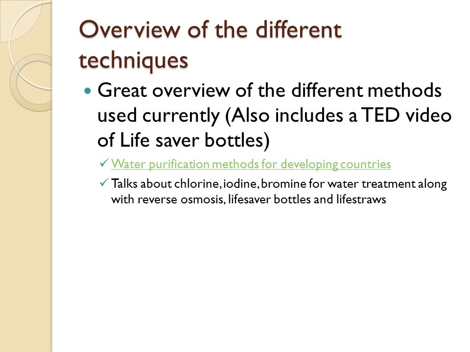 Overview of the different techniques Great overview of the different methods used currently (Also includes a TED video of Life saver bottles) Water purification methods for developing countries Talks about chlorine, iodine, bromine for water treatment along with reverse osmosis, lifesaver bottles and lifestraws