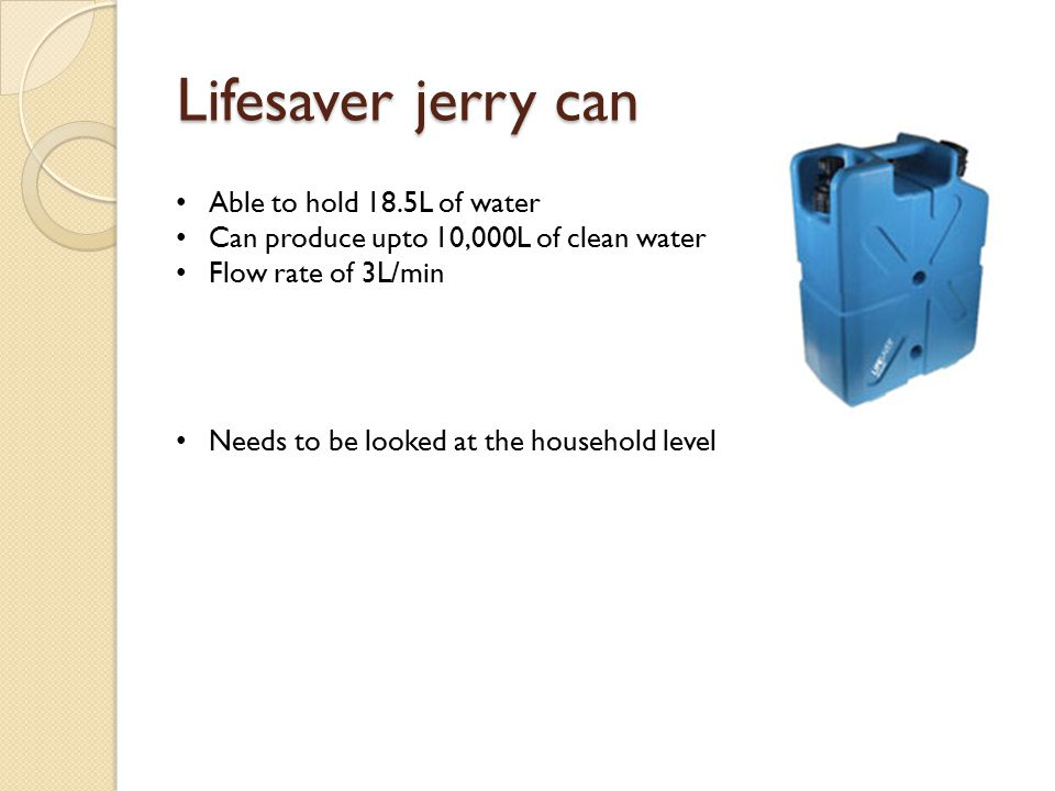 Lifesaver jerry can Able to hold 18.5L of water Can produce upto 10,000L of clean water Flow rate of 3L/min Needs to be looked at the household level