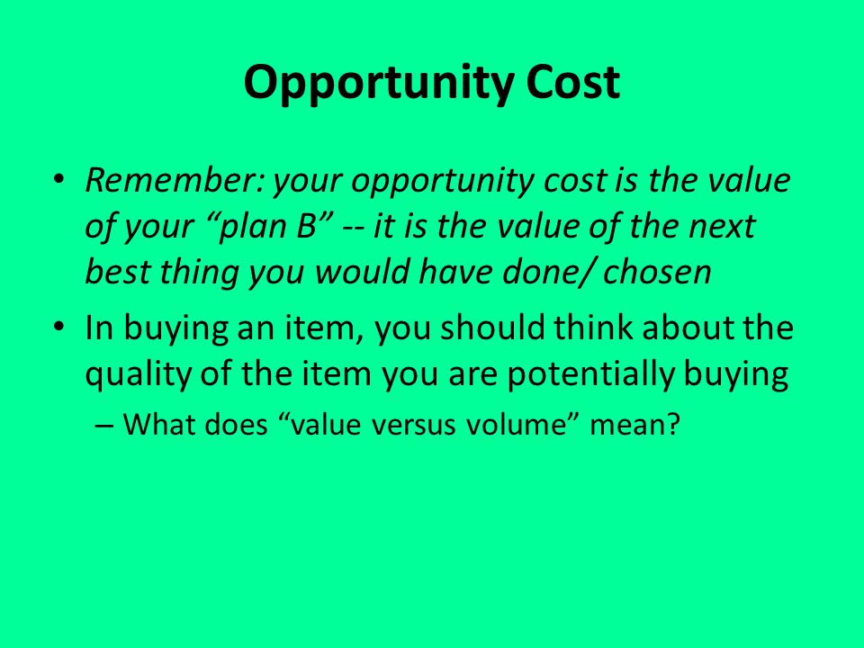 Opportunity Cost Remember: your opportunity cost is the value of your plan B -- it is the value of the next best thing you would have done/ chosen In buying an item, you should think about the quality of the item you are potentially buying – What does value versus volume mean