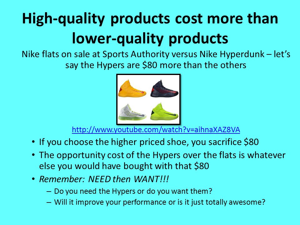 High-quality products cost more than lower-quality products Nike flats on sale at Sports Authority versus Nike Hyperdunk – let's say the Hypers are $80 more than the others http://www.youtube.com/watch v=aihnaXAZ8VA If you choose the higher priced shoe, you sacrifice $80 The opportunity cost of the Hypers over the flats is whatever else you would have bought with that $80 Remember: NEED then WANT!!.