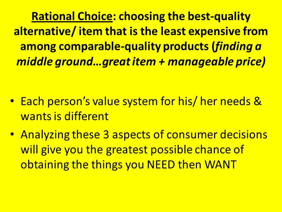 Rational Choice: choosing the best-quality alternative/ item that is the least expensive from among comparable-quality products (finding a middle ground…great item + manageable price) Each person's value system for his/ her needs & wants is different Analyzing these 3 aspects of consumer decisions will give you the greatest possible chance of obtaining the things you NEED then WANT