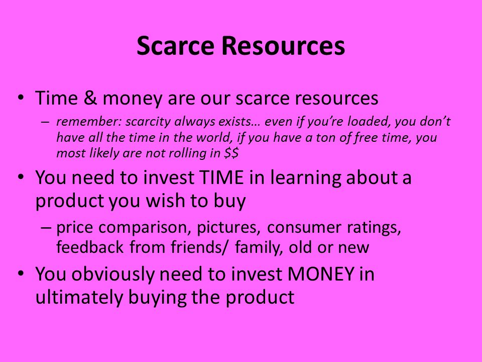 Scarce Resources Time & money are our scarce resources – remember: scarcity always exists… even if you're loaded, you don't have all the time in the world, if you have a ton of free time, you most likely are not rolling in $$ You need to invest TIME in learning about a product you wish to buy – price comparison, pictures, consumer ratings, feedback from friends/ family, old or new You obviously need to invest MONEY in ultimately buying the product