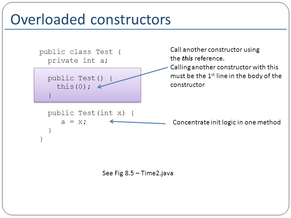 Overloaded constructors public class Test { private int a; public Test() { this(0); } public Test(int x) { a = x; } Call another constructor using the this reference.